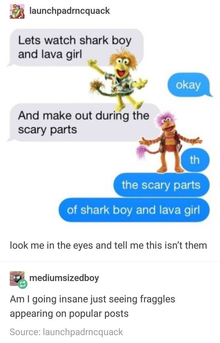 Text - launchpadrncquack Lets watch shark boy and lava girl okay And make out during the scary parts th the scary parts of shark boy and lava girl look me in the eyes and tell me this isn't them mediumsizedboy Am I going insane just seeing fraggles popular posts appearing on Source: launchpadrncquack