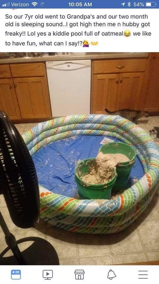 Tire - ll Verizon 1 54% 10:05 AM So our 7yr old went to Grandpa's and our two month old is sleeping sound..I got high then me n hubby got we like freaky!! Lol yes a kiddie pool full of oatmealá to have fun, what can I say!?g