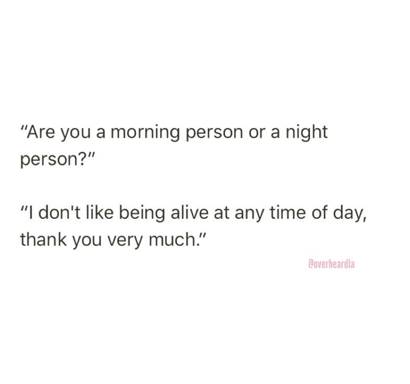 """Text - """"Are you a morning person or a night person?"""" """"I don't like being alive at any time of day, thank you very much."""" Coverheardla"""