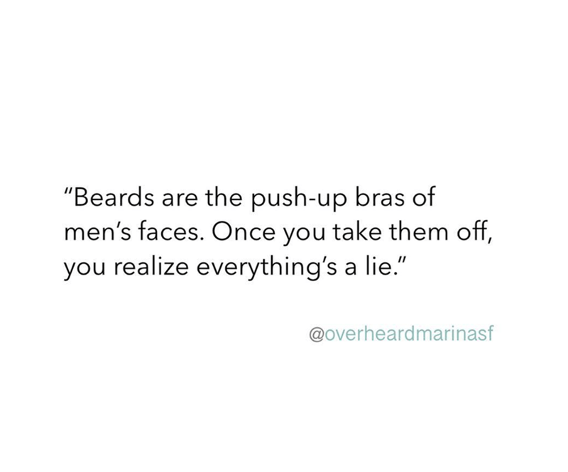"""Text - """"Beards are the push-up bras of men's faces. Once you take them off, you realize everything's a lie."""" @overheardmarinasf"""