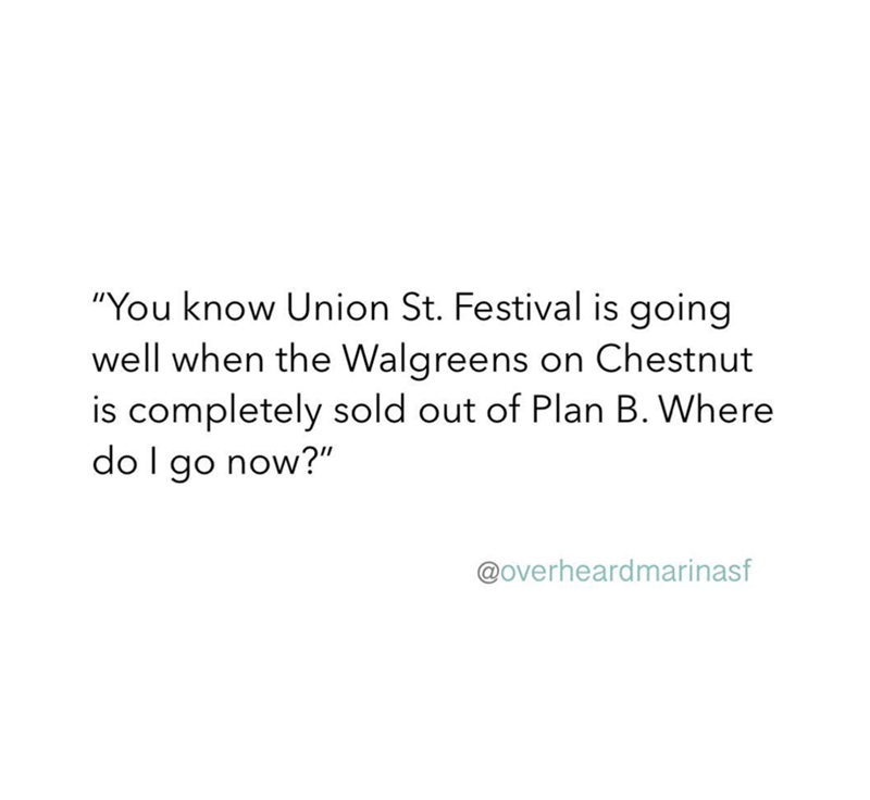 """Text - """"You know Union St. Festival is going well when the Walgreens on Chestnut is completely sold out of Plan B. Where do I go now?"""" @overheardmarinasf"""
