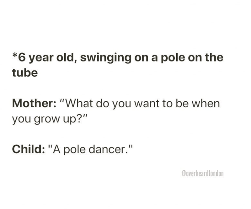 """Text - *6 year old, swinging on a pole on the tube Mother: """"What do you want to be when you grow up?"""" Child: """"A pole dancer."""" @overheardlondon"""