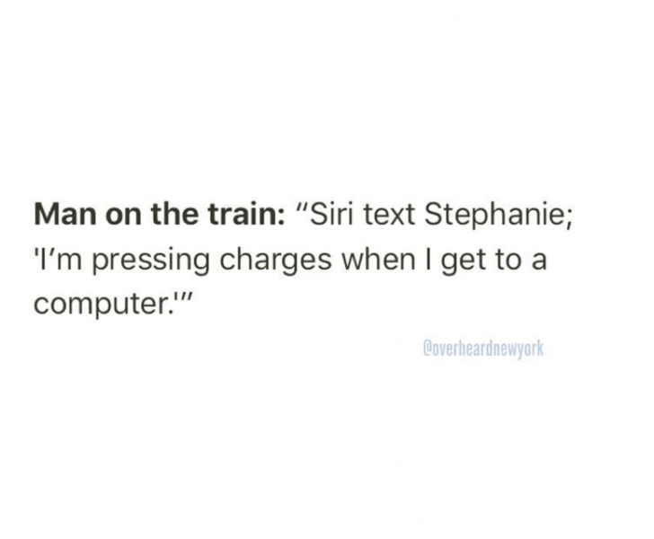 """Text - Man on the train: """"Siri text Stephanie; I'm pressing charges when I get to a computer."""" Coverheardnewyork"""