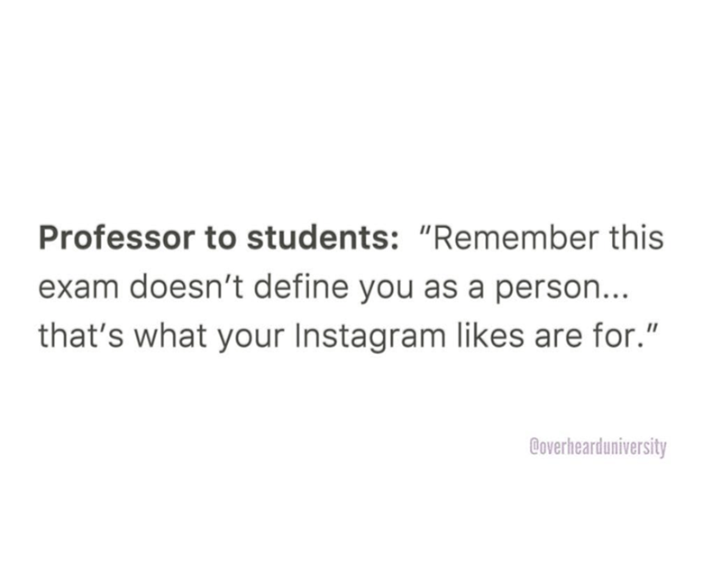 """Text - Professor to students: """"Remember this exam doesn't define you as a person... that's what your Instagram likes are for."""" Coverhearduniversity"""