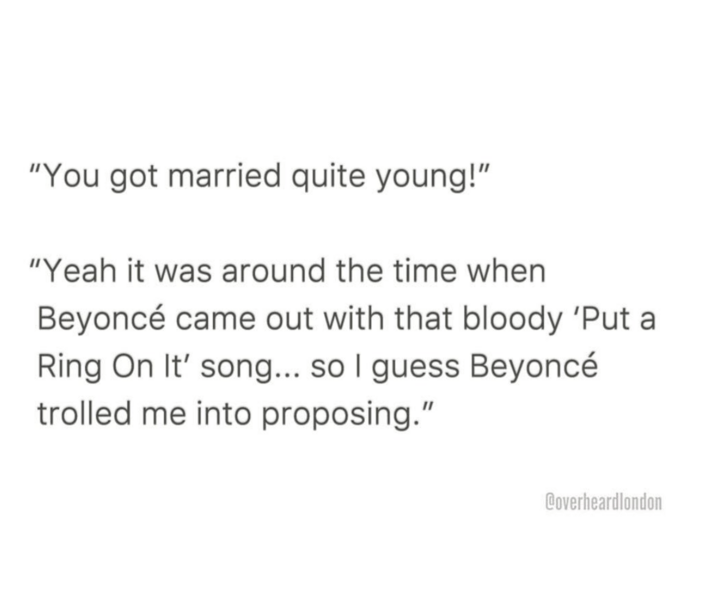 """Text - """"You got married quite young!"""" """"Yeah it was around the time when Beyoncé came out with that bloody 'Put a Ring On It' song... so I guess Beyoncé trolled me into proposing."""" Coverheardlondon"""