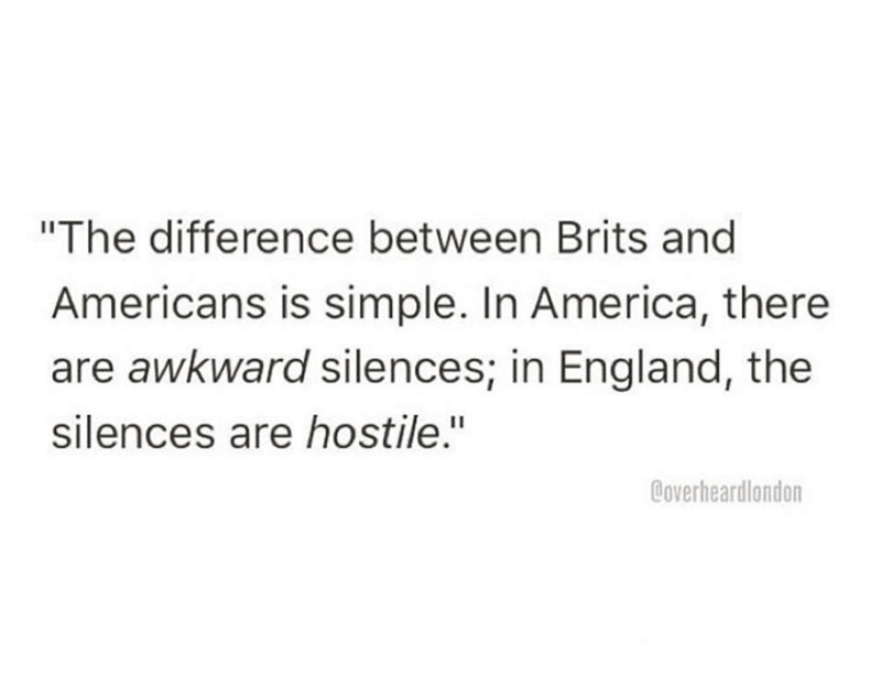 """Text - """"The difference between Brits and Americans is simple. In America, there are awkward silences; in England, the silences are hostile."""" Coverheardlondon"""