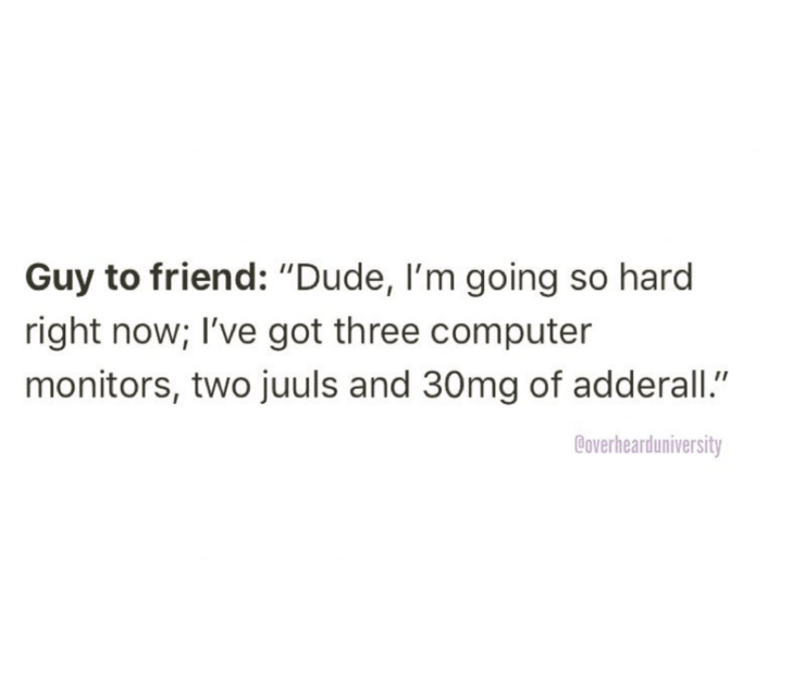 """Text - Guy to friend: """"Dude, I'm going so hard right now; I've got three computer monitors, two juuls and 30mg of adderall"""" Boverhearduniversity"""
