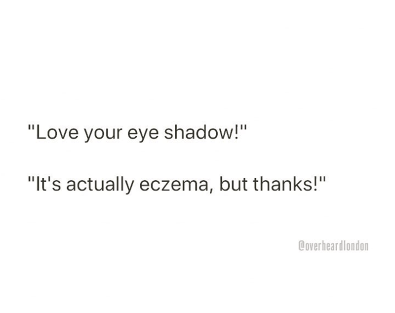 """Text - """"Love your eye shadow!"""" """"It's actually eczema, but thanks!"""" Coverheardlondon"""