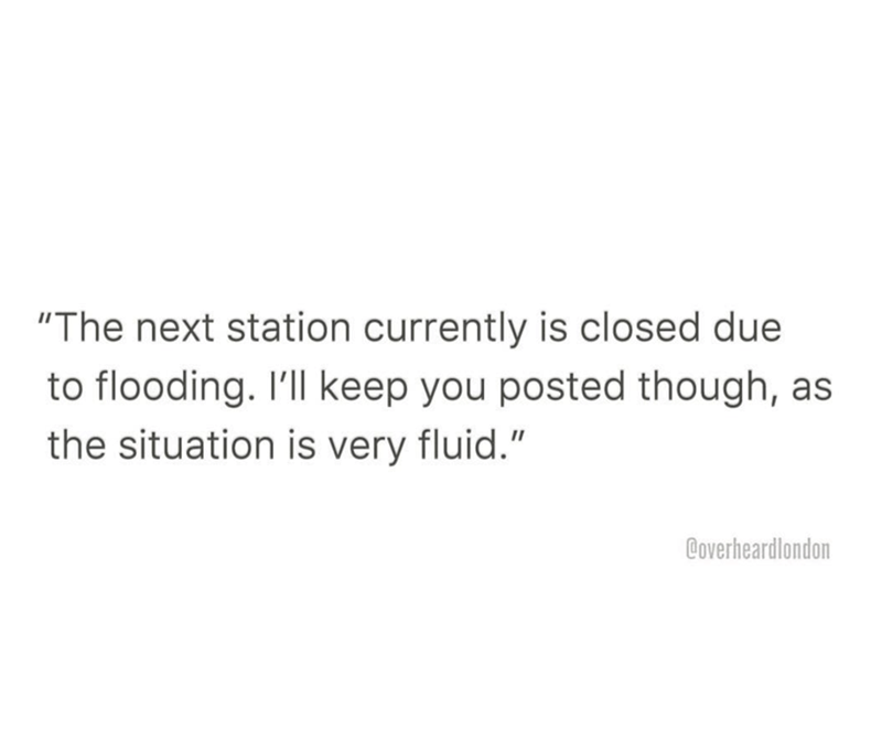"""Text - """"The next station currently is closed due to flooding. I'll keep you posted though, as the situation is very fluid."""" Coverheardlondon"""