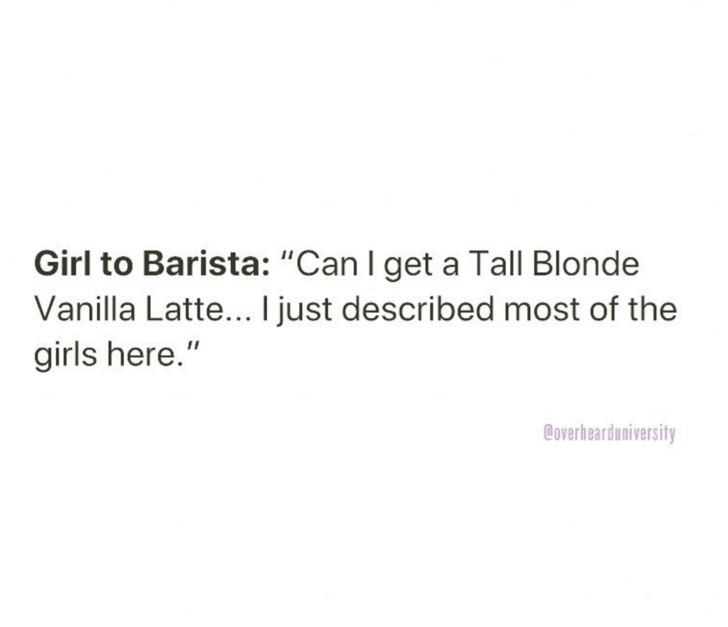 """Text - Girl to Barista: """"Can I get a Tall Blonde Vanilla Latte... I just described most of the girls here."""" Coverhearduniversity"""