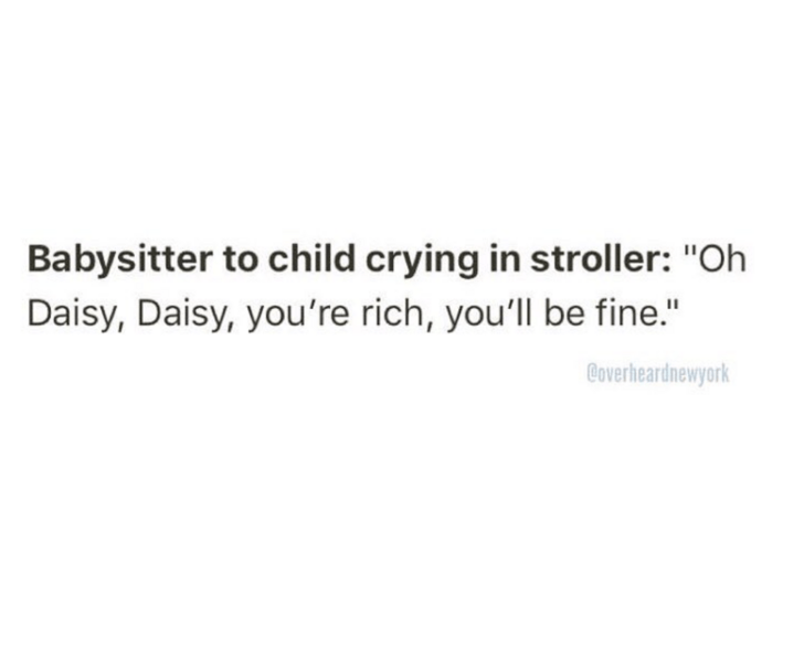 """Text - Babysitter to child crying in stroller: """"Oh Daisy, Daisy, you're rich, you'll be fine."""" Coverheardnewyork"""