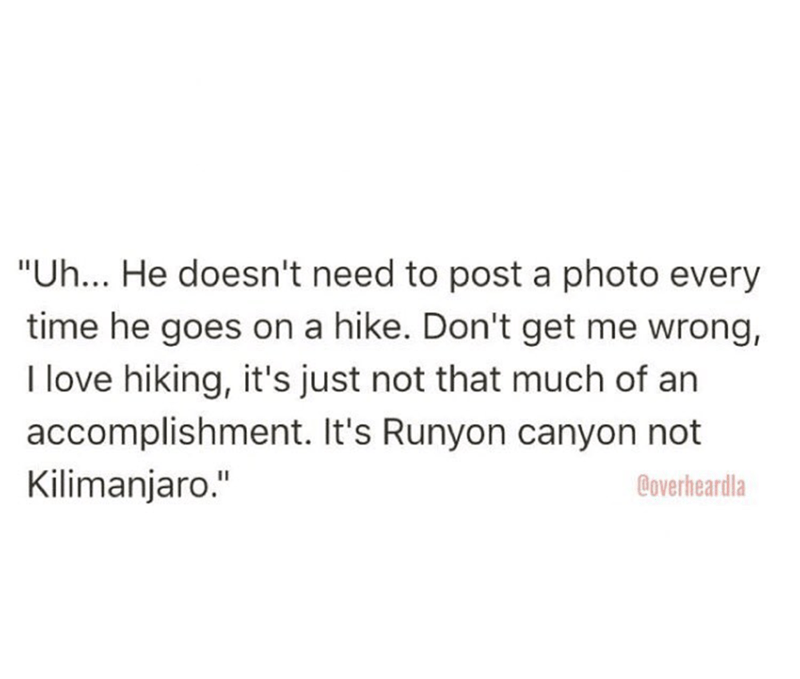 """Text - """"Uh... He doesn't need to post a photo every time he goes on a hike. Don't get me wrong, I love hiking, it's just not that much of an accomplishment. It's Runyon canyon not Kilimanjaro."""" Coverheardla"""