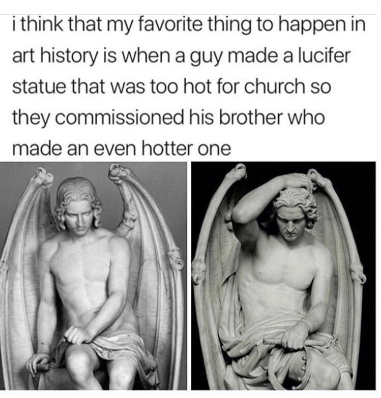 """I think that my favorite thing to happen in art history is when a guy made a lucifer statue that was too hot for church so they commissioned his brother who made an even hotter one"""