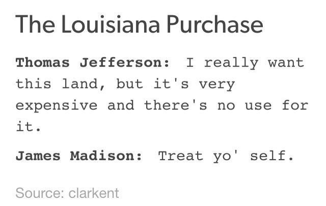 Text - The Louisiana Purchase Thomas Jefferson: I really want this land, but it's very expensive and there's no use for it. James Madison: Treat yo' self Source: clarkent