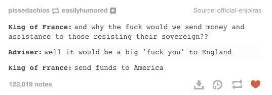 Text - pissedachios easilyhumored Source: official-enjolras King of France: and why the fuck would we send money and assistance to those resisting their sovereign?? Adviser: well it would be a big 'fuck you' to England King of France: send funds to America 122,019 notes