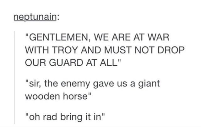 """Gentlemen, we are at war with Troy and must not drop our guard at all,"" ""sir, the enemy gave us a giant wooden horse,"" ""Oh rad bring it in"""