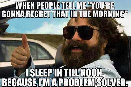 """When people tell me 'you're gonna regret that in the morning' - I sleep in till noon, because I'm a problem solver"""