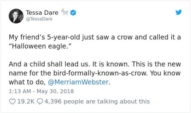 """Text - Tessa Dare @TessaDare My friend's 5-year-old just sawa crow and called it a """"Halloween eagle."""" And a child shall lead us. It is known. This is the new name for the bird-formally-known-as-crow. You know what to do, @MerriamWebster 1:13 AM - May 30, 2018 19.2K 4,396 people are talking about this"""