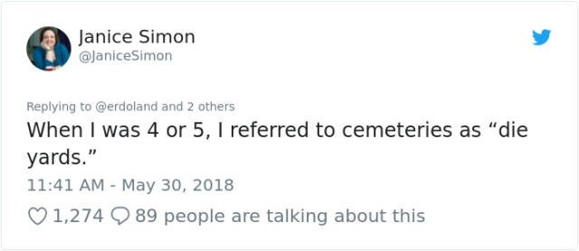 """Text - Janice Simon @JaniceSimon Replying to @erdoland and 2 others When I was 4 or 5, I referred to cemeteries as """"die yards."""" 11:41 AM May 30, 2018 89 people are talking about this 1,274"""