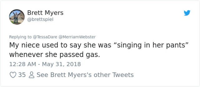 """Text - Brett Myers @brettspiel Replying to @TessaDare @MerriamWebster My niece used to say she was """"singing in her pants"""" whenever she passed gas 12:28 AM May 31, 2018 35 See Brett Myers's other Tweets"""