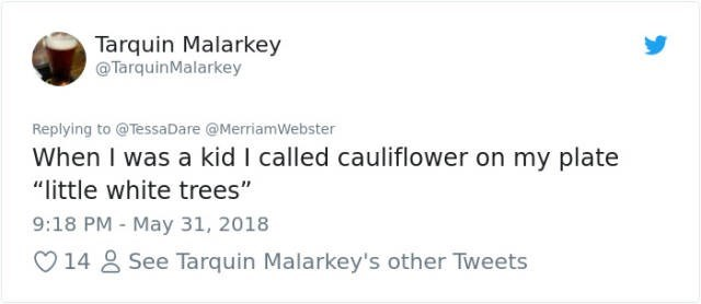 """Text - Tarquin Malarkey TarquinMalarkey Replying to @TessaDare @MerriamWebster When I was a kid I called cauliflower on my plate """"little white trees"""" 9:18 PM - May 31, 2018 14 See Tarquin Malarkey's other Tweets"""