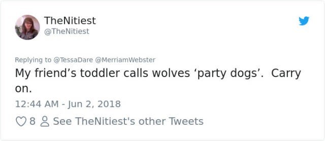 Text - TheNitiest @TheNitiest Replying to @TessaDare @MerriamWebster My friend's toddler calls wolves 'party dogs'. Carry on. 12:44 AM - Jun 2, 2018 See TheNitiest's other Tweets 8