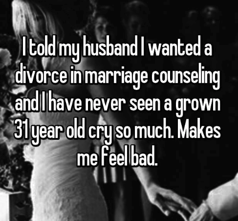 Text - Itold my husbandI wanted a divorce in marriage counseling andlhave never seen a grown 31year old cry so much. Makes me feel bad