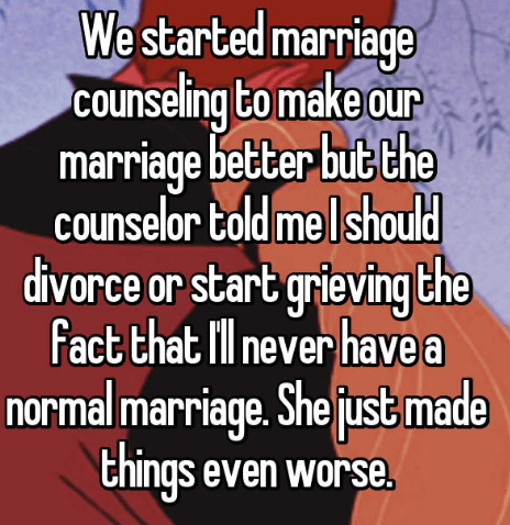 Text - We started marriage counseling to make our marriage better but the counselor told me I should divorce or start grieving the Fact that ll never have a normal marriage. Shejust made things even worse.