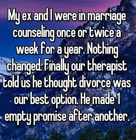 Text - My ex and I were in marriage counseling once or twice a week for a year Nothing changed: Final y our therapist told us he thought divorce was our best option He made empty promise after another