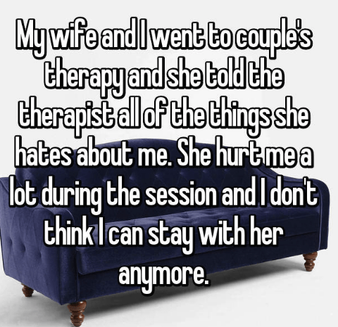 Furniture - Mywife andlwent bo couple's Cherapy and she bald che theraptsballoP the Chings she hates about me. She hurtmea lot during the session and I dont think Ican stay with her anymore