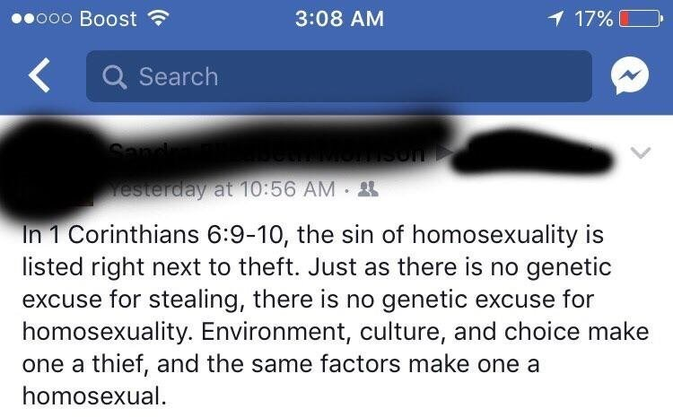 Text - ooo Boost 3:08 AM 17% QSearch Sand esterday at 10:56 AM In 1 Corinthians 6:9-10, the sin of homosexuality is listed right next to theft. Just as there is no genetic excuse for stealing, there is no genetic excuse for homosexuality. Environment, culture, and choice make one a thief, and the same factors make one a homosexual