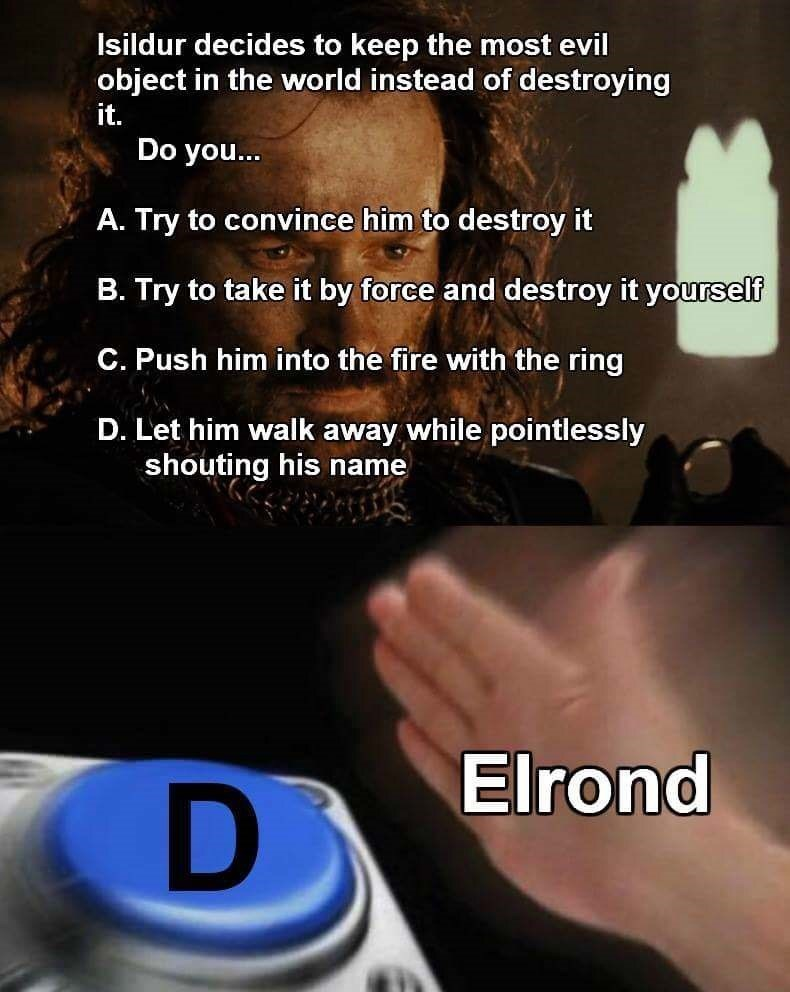Text - Isildur decides to keep the most evil object in the world instead of destroying it. Do you... A. Try to convince him to destroy it B. Try to take it by force and destroy it yourself C. Push him into the fire with the ring D. Let him walk away while pointlessly shouting his name Elrond D