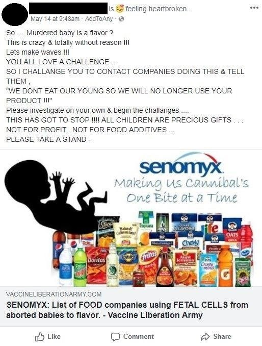 """Text - feeling heartbroken. is May 14 at 9:48am AddToAny Murdered baby is a flavor ? So This is crazy & totally without reason !! Lets make waves !!! YOU ALL LOVE A CHALLENGE sO I CHALLANGE YOU TO CONTACT COMPANIES DOING THIS & TELL THEM """"WE DONT EATOUR YOUNG SO WE WILL NO LONGER USE YOUR PRODUCT !"""" Please investigate on your own & begin the challanges THIS HAS GOT TO STOP !!! ALL CHILDREN ARE PRECIOUS GIFTS NOT FOR PROFIT NOT FOR FOOD ADDITIVES.. PLEASE TAKE A STAND senomyx Making us cannibal's"""
