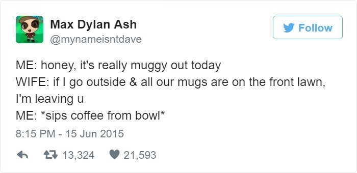 """Text - Max Dylan Ash @mynameisntdave Follow ME: honey, it's really muggy out today WIFE: if I go outside & all our mugs are on the front lawn, I'm leaving u ME: """"sips coffee from bowl* 8:15 PM 15 Jun 2015 t13,324 21,593"""