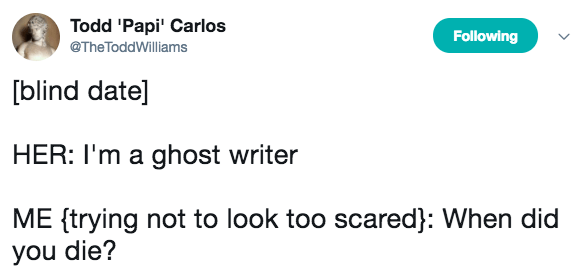 Text - Todd 'Papi Carlos @The ToddWilliams Following [blind date] HER: I'm a ghost writer ME ftrying not to look too scared}: When did you die?