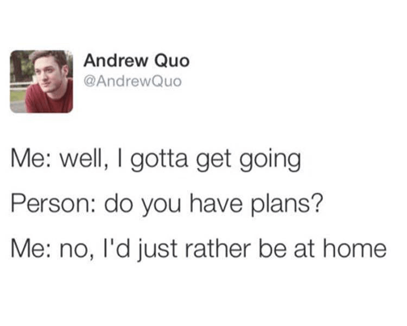 Text - Andrew Quo @AndrewQuo Me: well, I gotta get going Person: do you have plans? Me: no, l'd just rather be at home