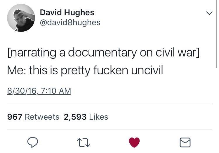 Text - David Hughes @david8hughes [narrating a documentary on civil war] Me: this is pretty fucken uncivil 8/30/16,7:10 AM 967 Retweets 2,593 Likes