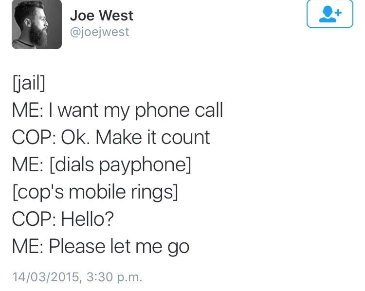 Text - Joe West @joejwest jail] ME: I want my phone call COP: Ok. Make it count ME: [dials payphone] [cop's mobile rings] COP: Hello? ME: Please let me go 14/03/2015, 3:30 p.m.
