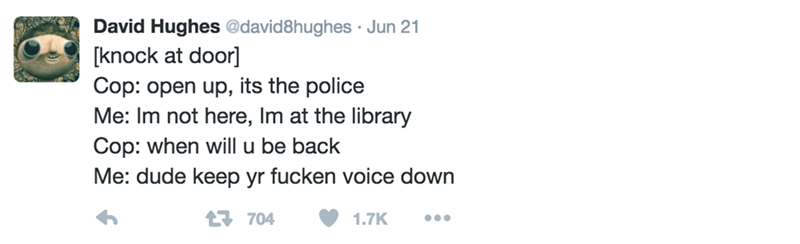 Text - David Hughes @david8hughes Jun 21 knock at door] Cop: open up, its the police Me: Im not here, Im at the library Cop: when will u be back Me: dude keep yr fucken voice down 1704 1.7K