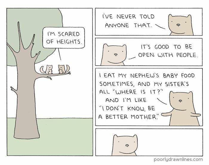 """Text - VE NEVER TOLD ANYONE THAT M SCARED OF HEIGHTS. IT'S GOOD TO BE OPEN WITH PEOPLE EAT MY NEPHEW'S BABY FOOD SOMETIMES, AND MY SISTER'S ALL WHERE IS IT?"""" AND I'M LIKE """"IDON'T KNOW, BE A BETTER MOTHER. poorlydrawnlines.com /"""