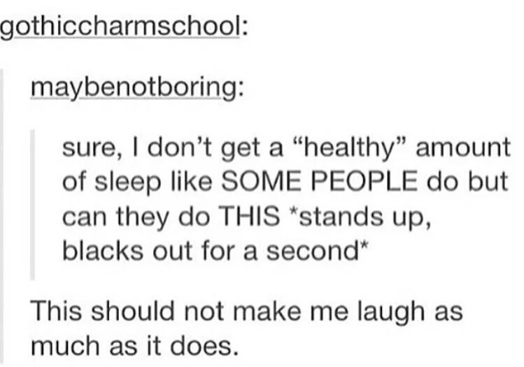 """Text - gothiccharmschool: maybenotboring: sure, I don't get a """"healthy"""" amount of sleep like SOME PEOPLE do but can they do THIS """"stands up, blacks out for a second"""" This should not make me laugh as much as it does."""