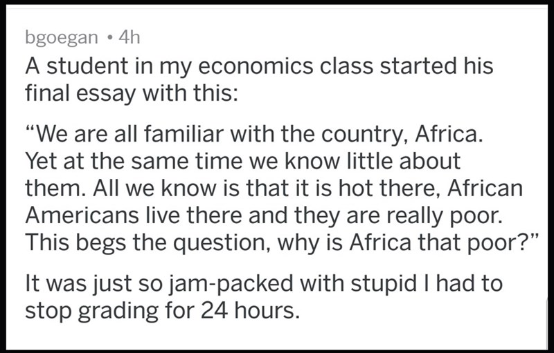 """Text - bgoegan 4h A student in my economics class started his final essay with this: """"We are all familiar with the country, Africa. Yet at the same time we know little about them. All we know is that it is hot there, African Americans live there and they are really poor. This begs the question, why is Africa that poor?"""" It was just so jam-packed with stupid I had to stop grading for 24 hours."""