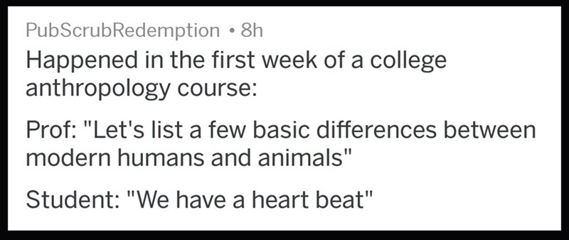 """Text - PubScrubRedemption . 8h Happened in the first week of a college anthropology course: Prof: """"Let's list a few basic differences between modern humans and animals"""" Student: """"We have a heart beat"""""""