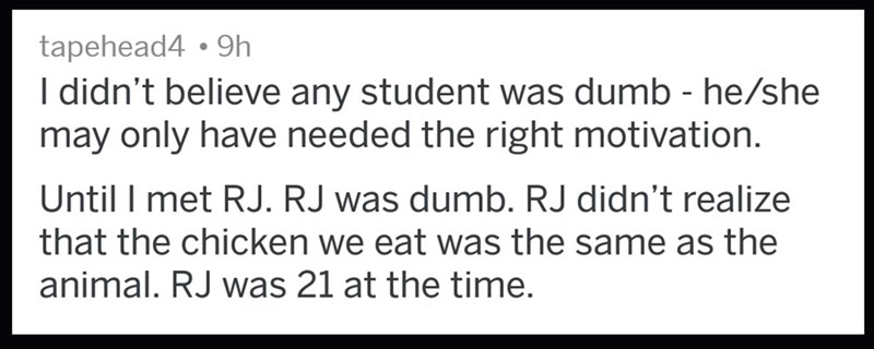 Text - tapehead4 9h I didn't believe any student was dumb - he/she may only have needed the right motivation. Until I met RJ. RJ was dumb. RJ didn't realize that the chicken we eat was the same as the animal. RJ was 21 at the time.
