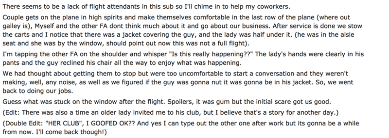 Text - There seems to be a lack of flight attendants in this sub so I'll chime in to help my coworkers. Couple gets on the plane in high spirits and make themselves comfortable in the last row of the plane (where out galley is), Myself and the other FA dont think much about it and go about our business. After service is done we stow the carts and I notice that there was a jacket covering the guy, and the lady was half under it. (he was in the aisle seat and she was by the window, should point ou