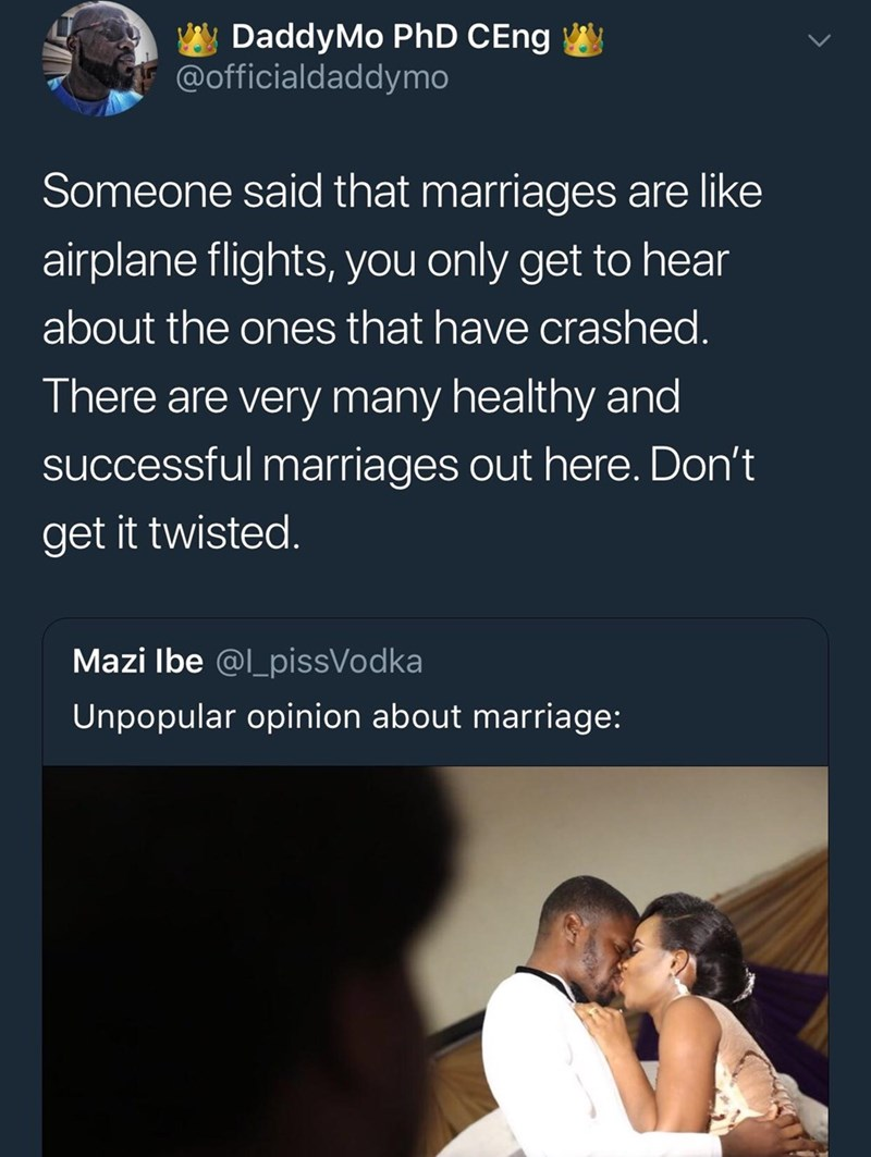 wholesome meme - Text - DaddyMo PhD CEng @officialdaddymo Someone said that marriages are like airplane flights, you only get to hear about the ones that have crashed. There are very many healthy and successful marriages out here. Don't get it twisted. Mazi Ibe @l_pissVodka Unpopular opinion about marriage: