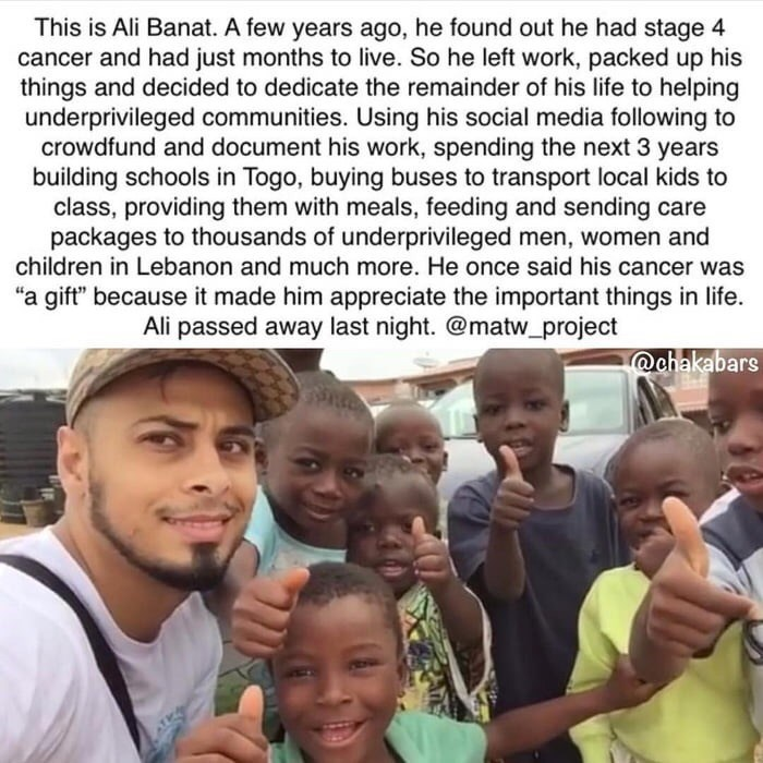 wholesome meme - People - This is Ali Banat. A few years ago, he found out he had stage 4 cancer and had just months to live. So he left work, packed up his things and decided to dedicate the remainder of his life to helping underprivileged communities