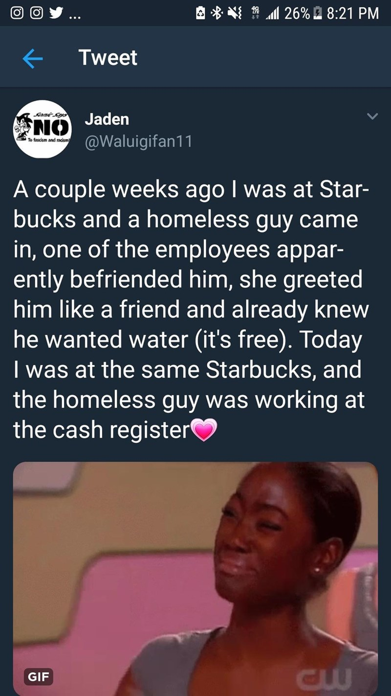 wholesome meme - Text - l26% 8:21 PM Tweet Sonie Soys NO Jaden @Waluigifan11 To fascism and racism A couple weeks ago I was at Star- bucks and a homeless guy came in, one of the employees appar- ently befriended him, she greeted him like a friend and already knew he wanted water (it's free). Today I was at the same StarbuckS, and the homeless guy was working at the cash register GIF