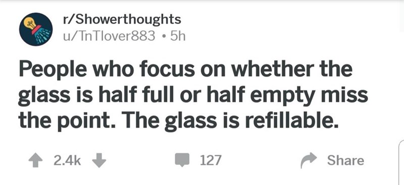 wholesome meme - Text - r/Showerthoughts u/TnTlover883 5h People who focus on whether the glass is half full or half empty miss the point. The glass is refillable. 127 Share 2.4k