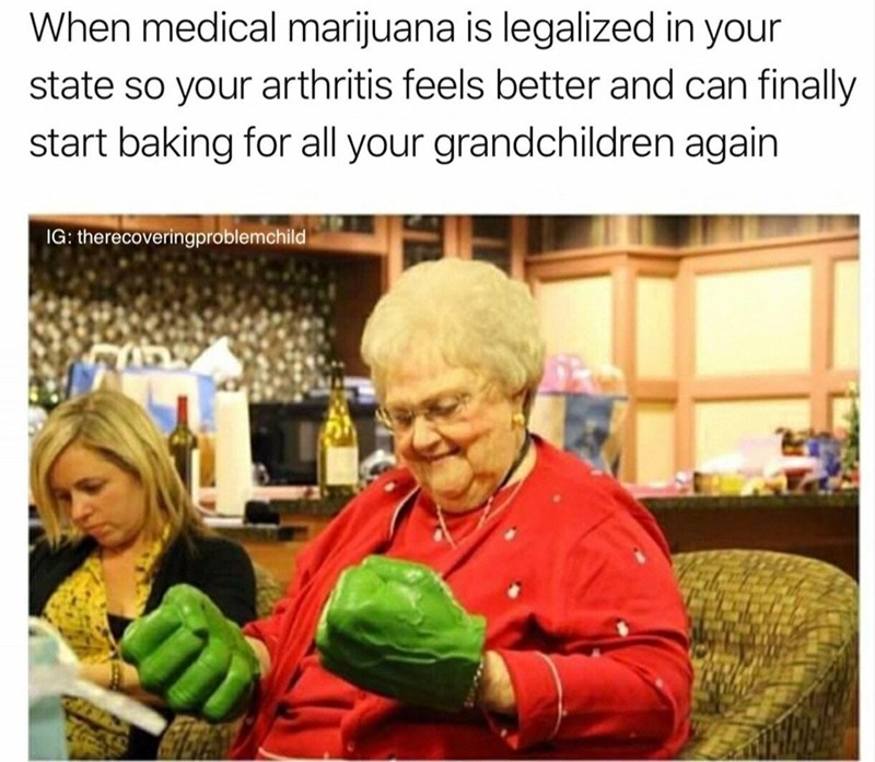 wholesome meme - Human - When medical marijuana is legalized in your state so your arthritis feels better and can finally start baking for all your grandchildren again IG: therecoveringproblemchild